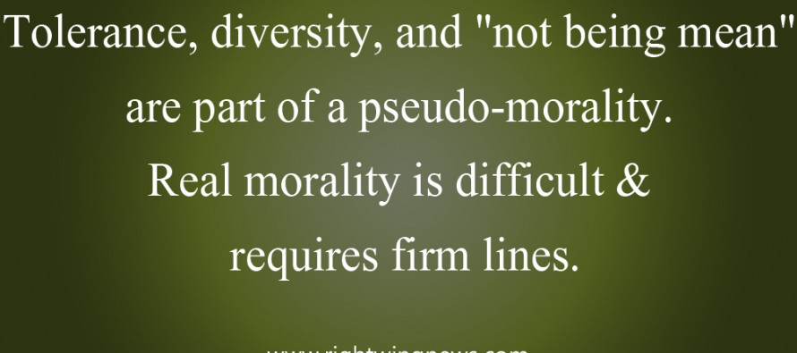 "Tolerance, Diversity, And ""Not Being Mean"" Are Part Of A Pseudo-Morality. (Pic/Quote)"